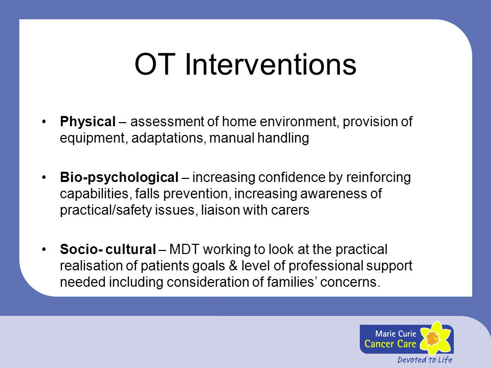 OT Interventions Physical – assessment of home environment, provision of equipment, adaptations, manual handling Bio-psychological – increasing confidence by reinforcing capabilities, falls prevention, increasing awareness of practical/safety issues, liaison with carers Socio- cultural – MDT working to look at the practical realisation of patients goals & level of professional support needed including consideration of families' concerns.