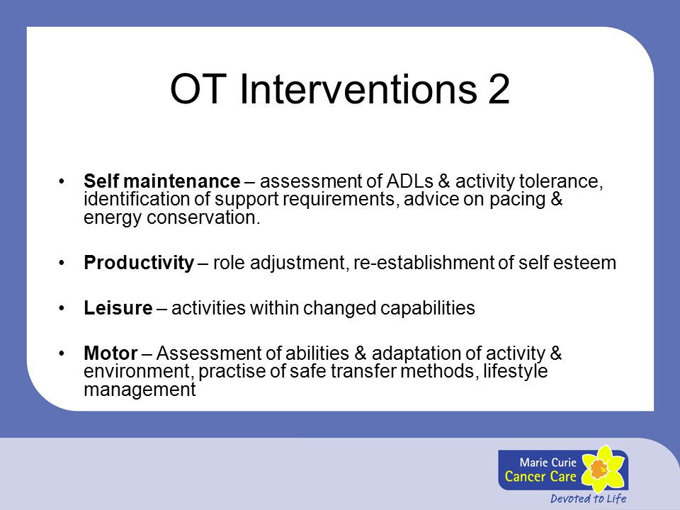 OT Interventions 2 Self maintenance – assessment of ADLs & activity tolerance, identification of support requirements, advice on pacing & energy conservation.