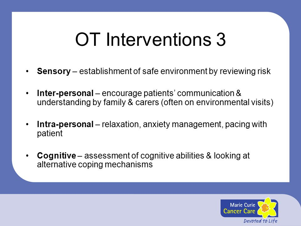 OT Interventions 3 Sensory – establishment of safe environment by reviewing risk Inter-personal – encourage patients' communication & understanding by family & carers (often on environmental visits) Intra-personal – relaxation, anxiety management, pacing with patient Cognitive – assessment of cognitive abilities & looking at alternative coping mechanisms