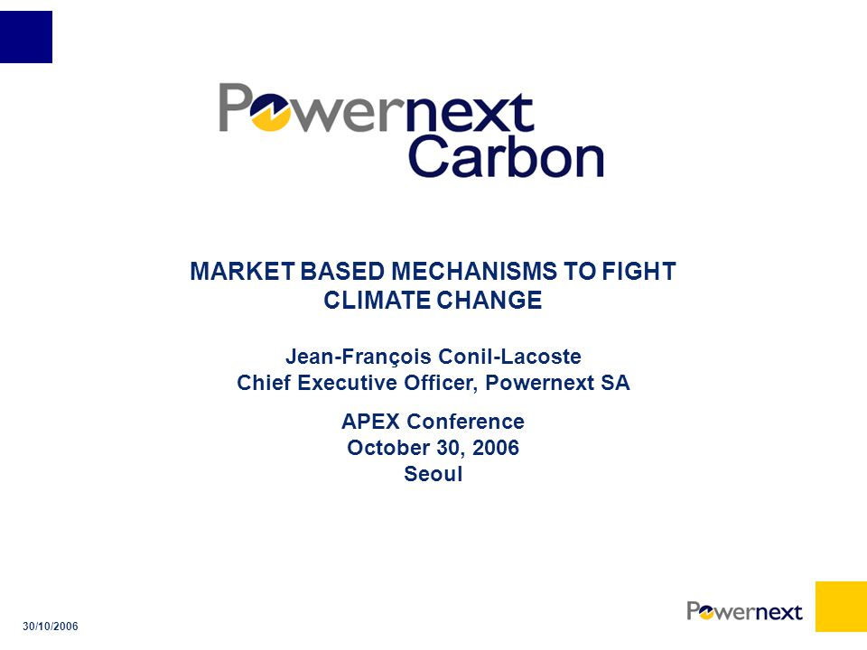 30/10/2006 MARKET BASED MECHANISMS TO FIGHT CLIMATE CHANGE Jean-François Conil-Lacoste Chief Executive Officer, Powernext SA APEX Conference October 30, 2006 Seoul