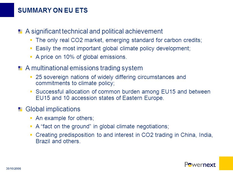 30/10/2006 SUMMARY ON EU ETS A significant technical and political achievement  The only real CO2 market, emerging standard for carbon credits;  Easily the most important global climate policy development;  A price on 10% of global emissions.