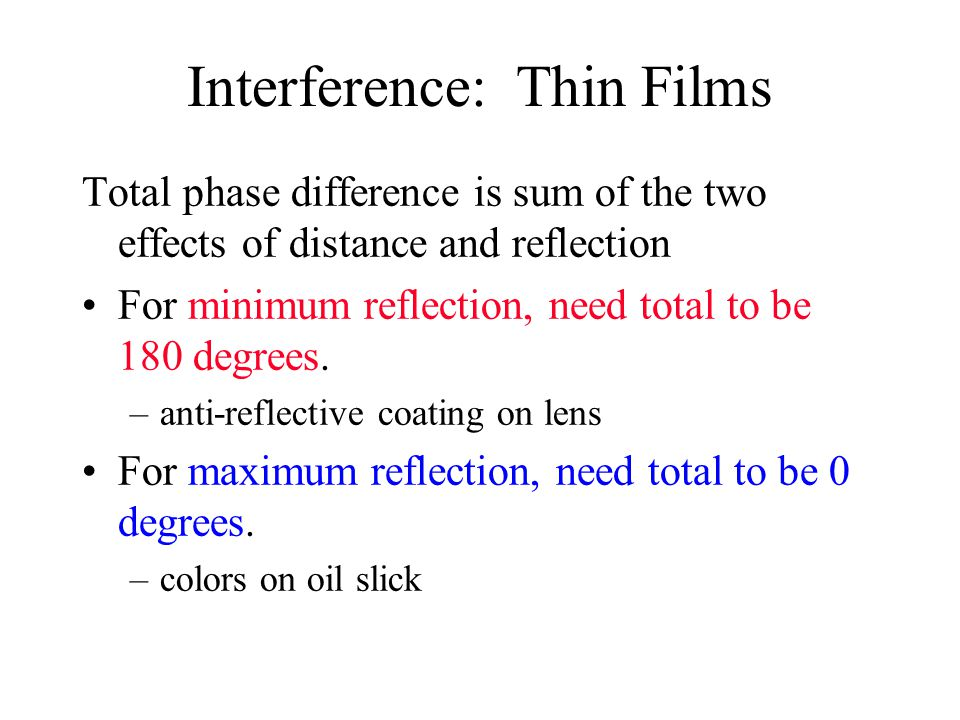 Interference: Thin Films Total phase difference is sum of the two effects of distance and reflection For minimum reflection, need total to be 180 degrees.
