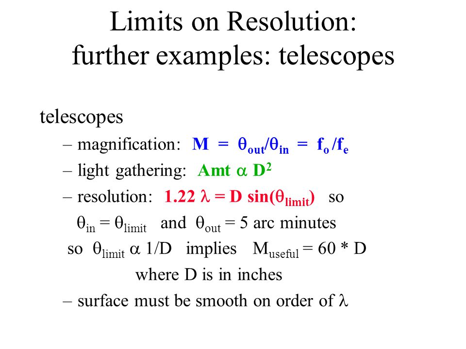 Limits on Resolution: further examples: telescopes telescopes –magnification: M =  out /  in = f o /f e –light gathering: Amt  D 2 –resolution: 1.22 = D sin(  limit ) so  in =  limit and  out = 5 arc minutes  so  limit  1/D implies M useful = 60 * D where D is in inches –surface must be smooth on order of
