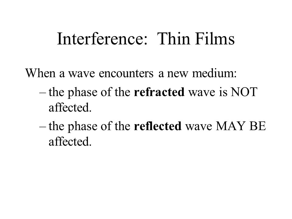 Interference: Thin Films When a wave encounters a new medium: –the phase of the refracted wave is NOT affected.