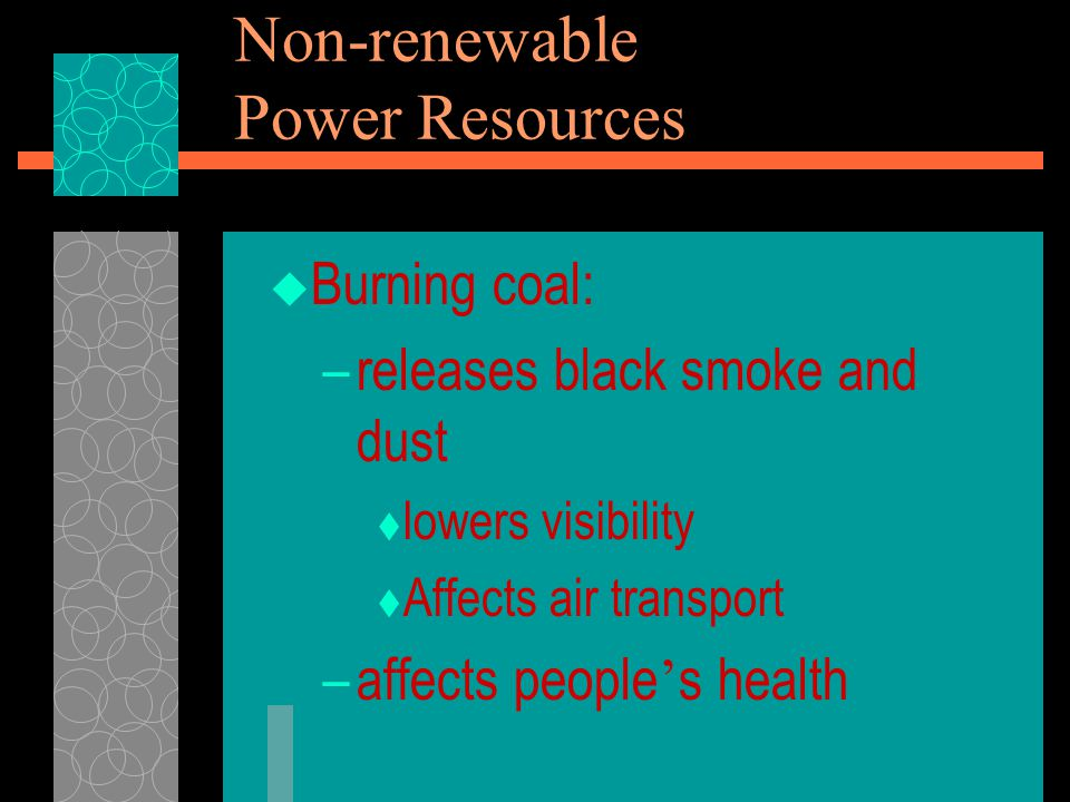  Burning coal: –releases black smoke and dust  lowers visibility  Affects air transport –affects people ' s health Non-renewable Power Resources