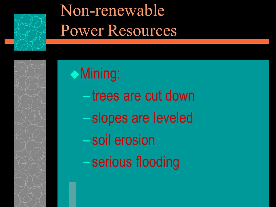  Mining: –trees are cut down –slopes are leveled –soil erosion –serious flooding Non-renewable Power Resources