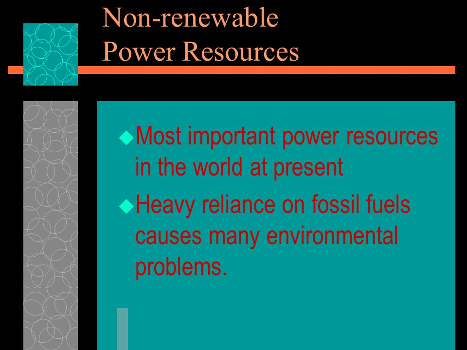 Non-renewable Power Resources  Most important power resources in the world at present  Heavy reliance on fossil fuels causes many environmental problems.