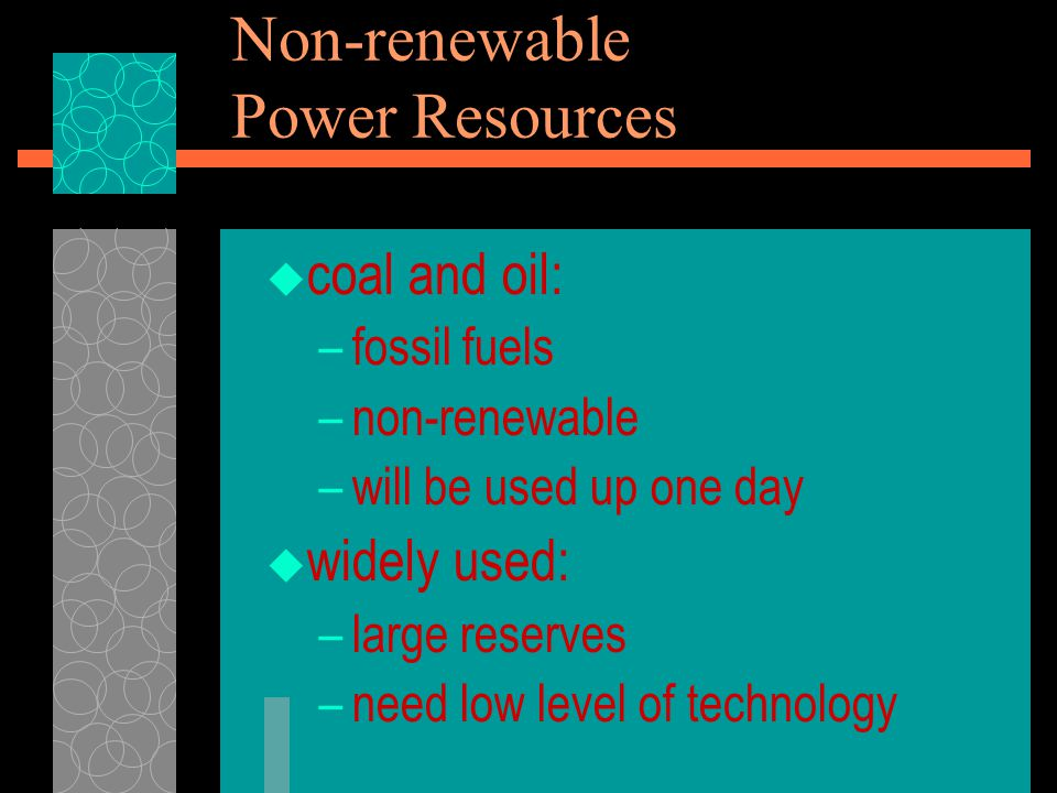  coal and oil: –fossil fuels –non-renewable –will be used up one day  widely used: –large reserves –need low level of technology Non-renewable Power Resources