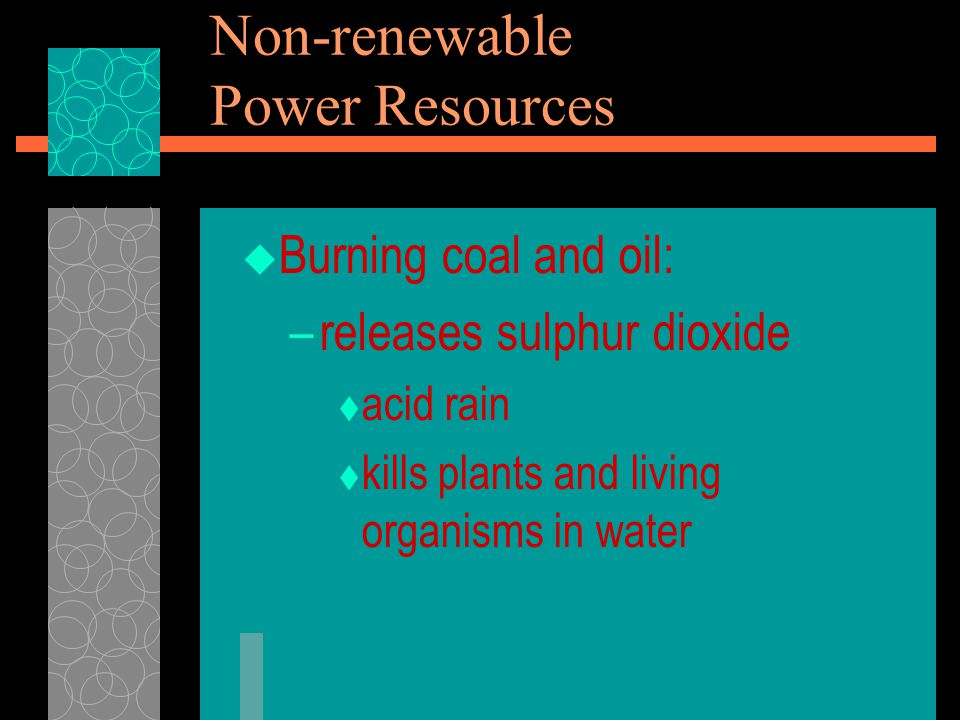  Burning coal and oil: –releases sulphur dioxide  acid rain  kills plants and living organisms in water Non-renewable Power Resources