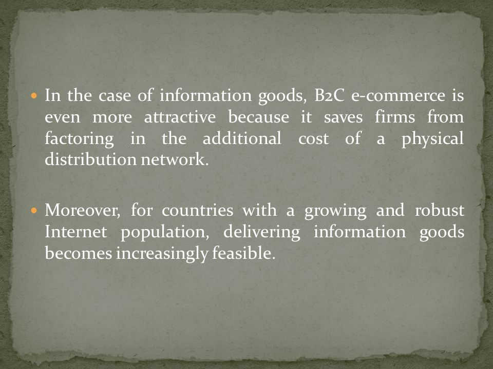 In the case of information goods, B2C e-commerce is even more attractive because it saves firms from factoring in the additional cost of a physical distribution network.