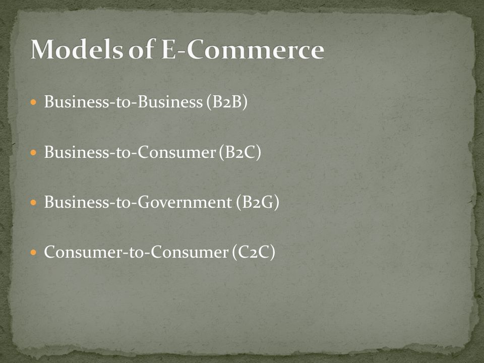 Business-to-Business (B2B) Business-to-Consumer (B2C) Business-to-Government (B2G) Consumer-to-Consumer (C2C)