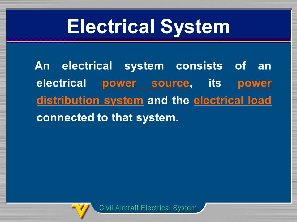 Electrical System An electrical system consists of an electrical power source, its power distribution system and the electrical load connected to that system.