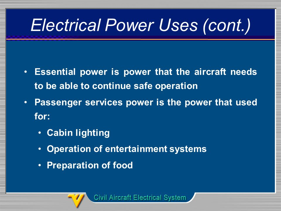 Electrical Power Uses (cont.) Essential power is power that the aircraft needs to be able to continue safe operation Passenger services power is the power that used for: Cabin lighting Operation of entertainment systems Preparation of food