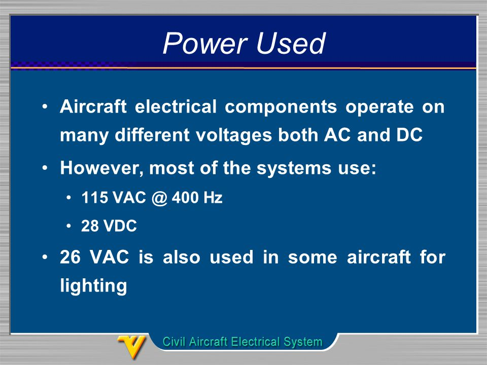 Power Used Aircraft electrical components operate on many different voltages both AC and DC However, most of the systems use: Hz 28 VDC 26 VAC is also used in some aircraft for lighting