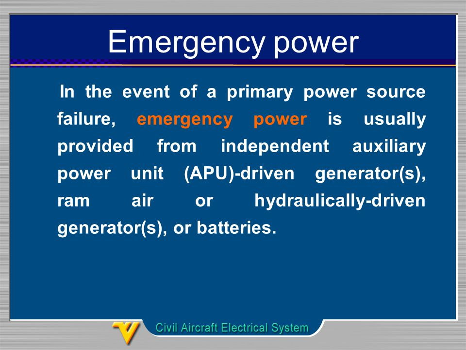 Emergency power In the event of a primary power source failure, emergency power is usually provided from independent auxiliary power unit (APU)-driven generator(s), ram air or hydraulically-driven generator(s), or batteries.