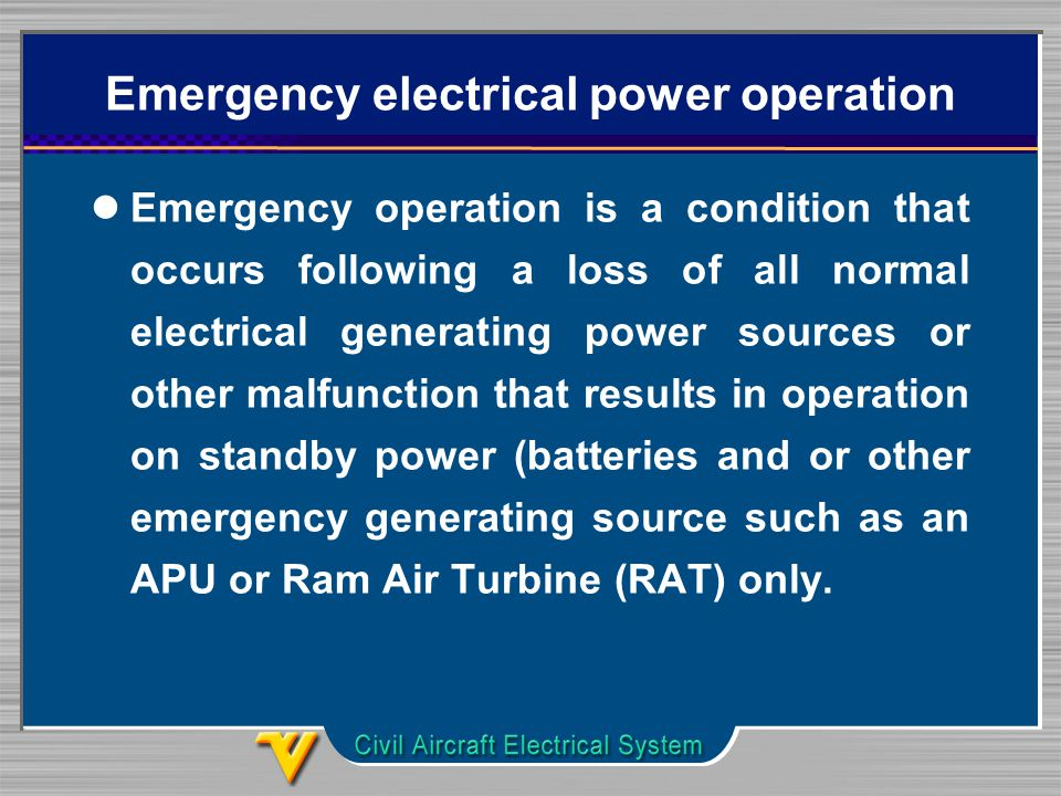 Emergency electrical power operation Emergency operation is a condition that occurs following a loss of all normal electrical generating power sources or other malfunction that results in operation on standby power (batteries and or other emergency generating source such as an APU or Ram Air Turbine (RAT) only.