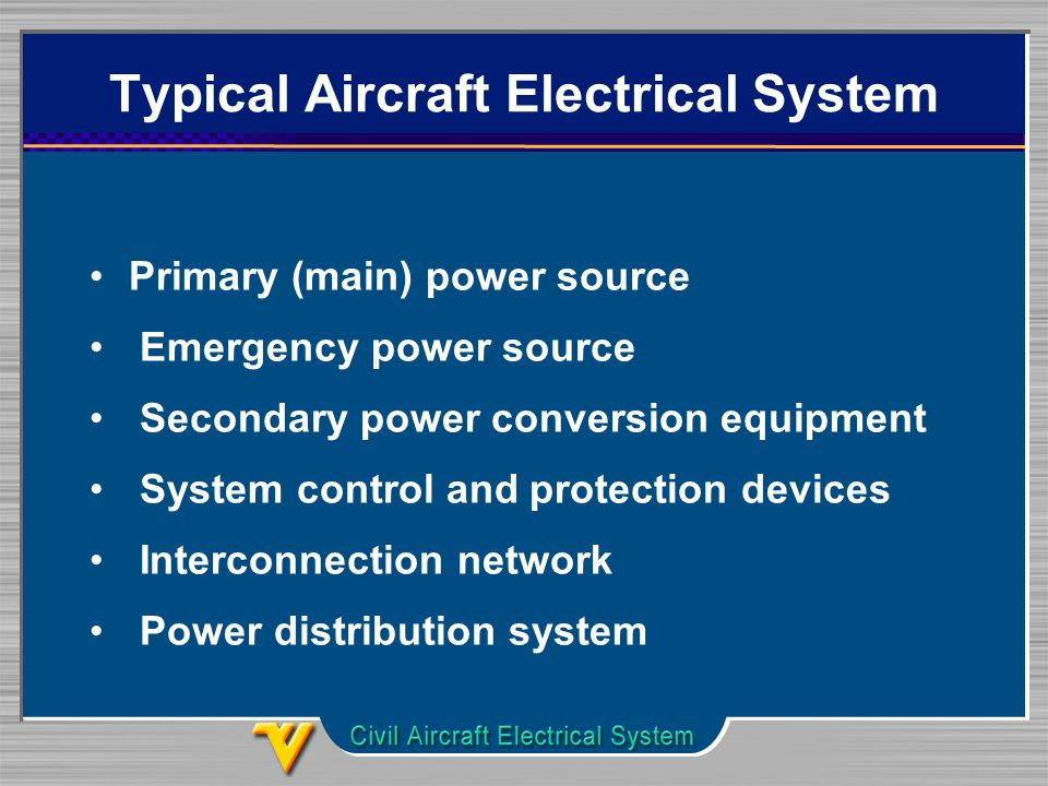 Typical Aircraft Electrical System Primary (main) power source Emergency power source Secondary power conversion equipment System control and protection devices Interconnection network Power distribution system