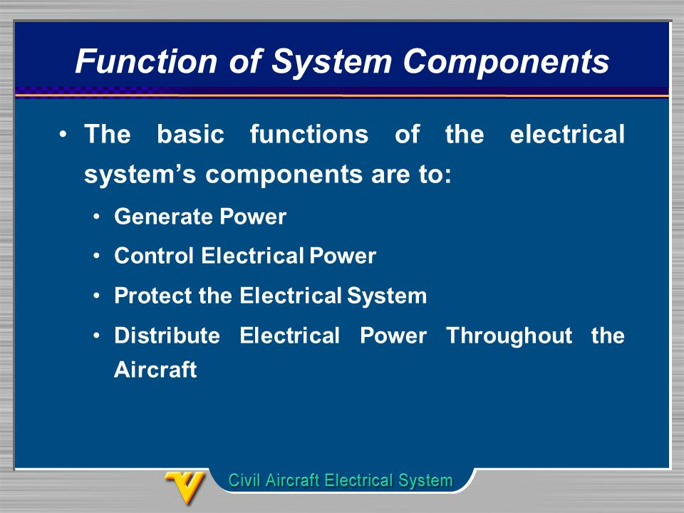 Function of System Components The basic functions of the electrical system's components are to: Generate Power Control Electrical Power Protect the Electrical System Distribute Electrical Power Throughout the Aircraft