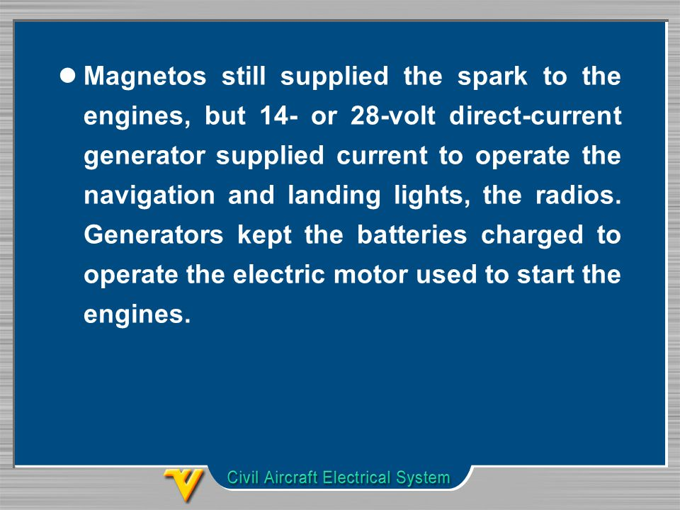 Magnetos still supplied the spark to the engines, but 14- or 28-volt direct-current generator supplied current to operate the navigation and landing lights, the radios.