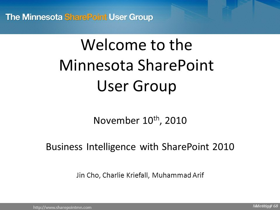 Meeting # 68   Meeting # 68 Welcome to the Minnesota SharePoint User Group November 10 th, 2010 Business Intelligence with SharePoint 2010 Jin Cho, Charlie Kriefall, Muhammad Arif Meeting 68
