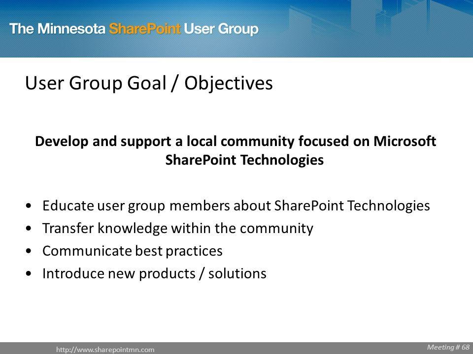 Meeting # 68   Meeting # 68 User Group Goal / Objectives Develop and support a local community focused on Microsoft SharePoint Technologies Educate user group members about SharePoint Technologies Transfer knowledge within the community Communicate best practices Introduce new products / solutions
