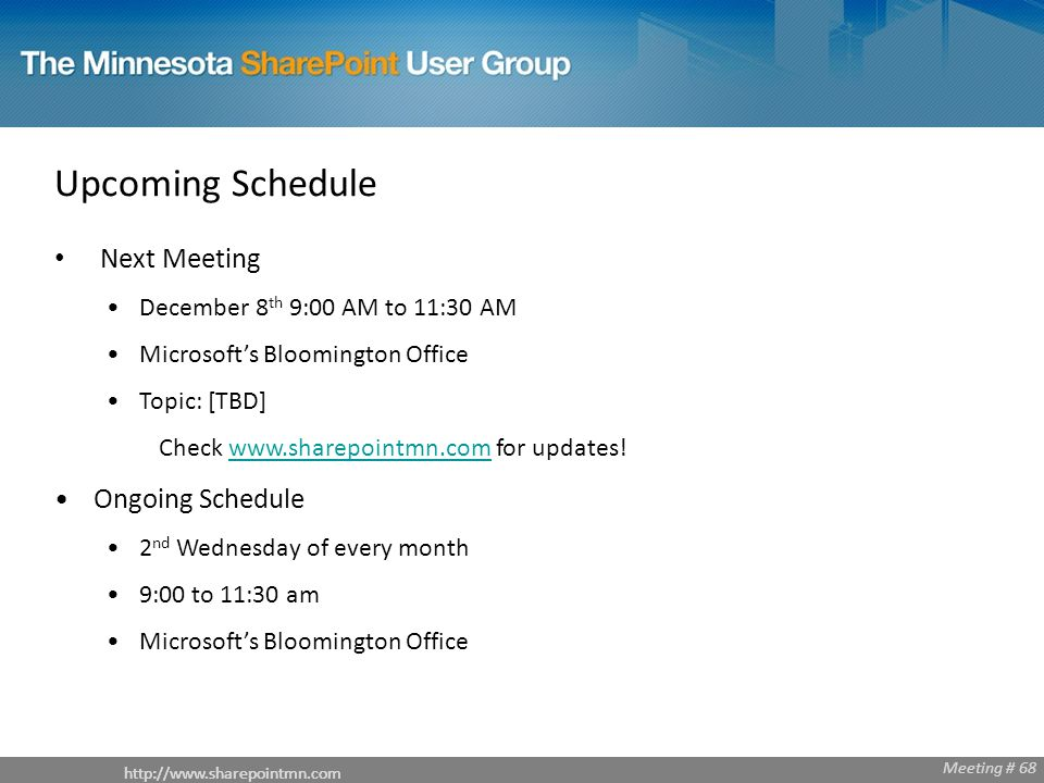 Meeting # 68   Meeting # 68 Upcoming Schedule Next Meeting December 8 th 9:00 AM to 11:30 AM Microsoft's Bloomington Office Topic: [TBD] Check   for updates!  Ongoing Schedule 2 nd Wednesday of every month 9:00 to 11:30 am Microsoft's Bloomington Office