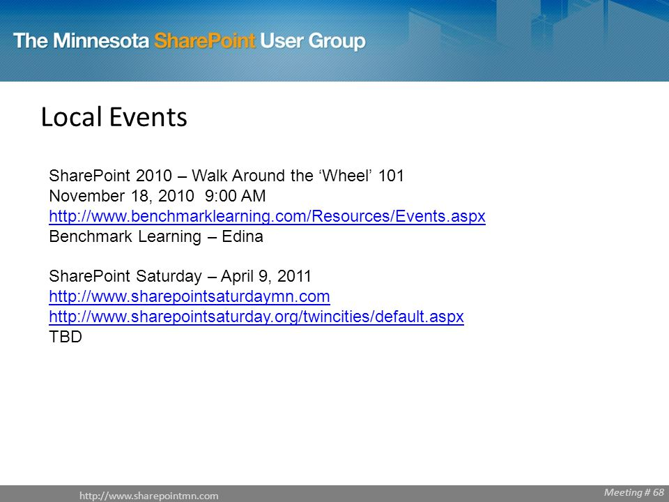 Meeting # 68 Local Events SharePoint 2010 – Walk Around the 'Wheel' 101 November 18, :00 AM   Benchmark Learning – Edina   SharePoint Saturday – April 9, TBD