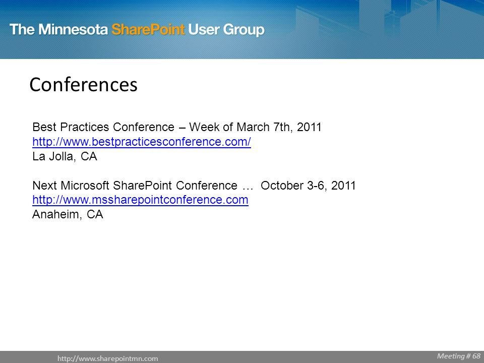 Meeting # 68 Conferences Best Practices Conference – Week of March 7th, La Jolla, CA   Next Microsoft SharePoint Conference … October 3-6, Anaheim, CA