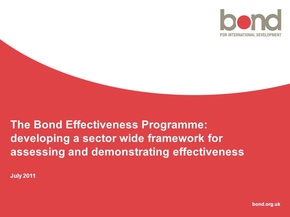 bond.org.uk The Bond Effectiveness Programme: developing a sector wide framework for assessing and demonstrating effectiveness July 2011