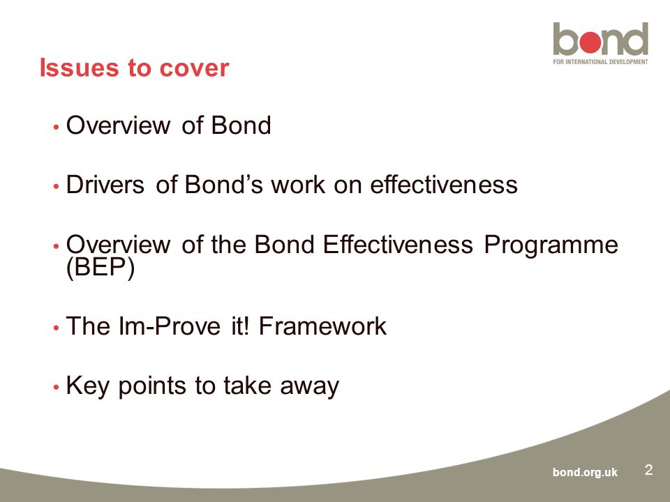 bond.org.uk Issues to cover Overview of Bond Drivers of Bond's work on effectiveness Overview of the Bond Effectiveness Programme (BEP) The Im-Prove it.