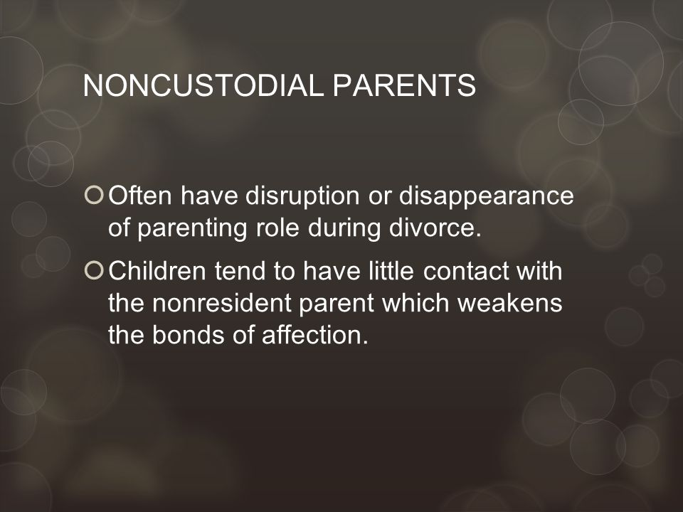 NONCUSTODIAL PARENTS  Often have disruption or disappearance of parenting role during divorce.