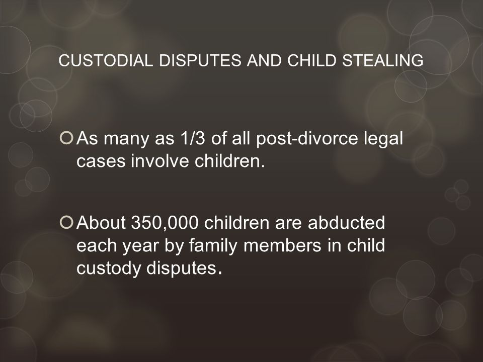 CUSTODIAL DISPUTES AND CHILD STEALING  As many as 1/3 of all post-divorce legal cases involve children.