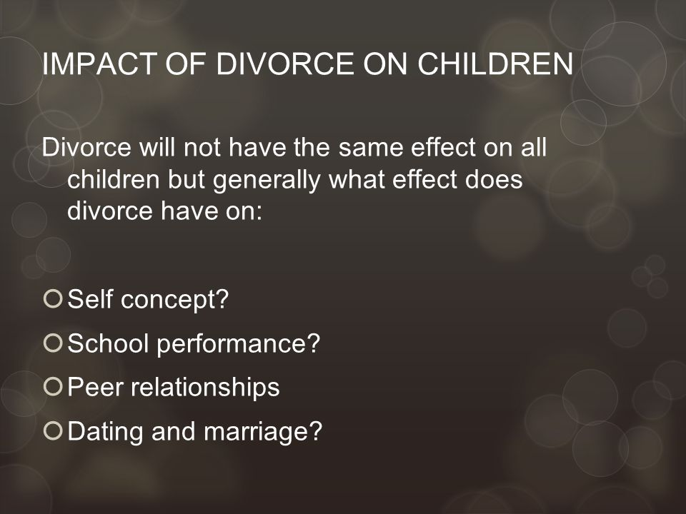 IMPACT OF DIVORCE ON CHILDREN Divorce will not have the same effect on all children but generally what effect does divorce have on:  Self concept.