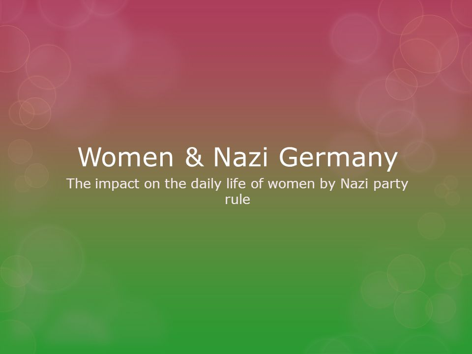 Women & Nazi Germany The impact on the daily life of women by Nazi party rule