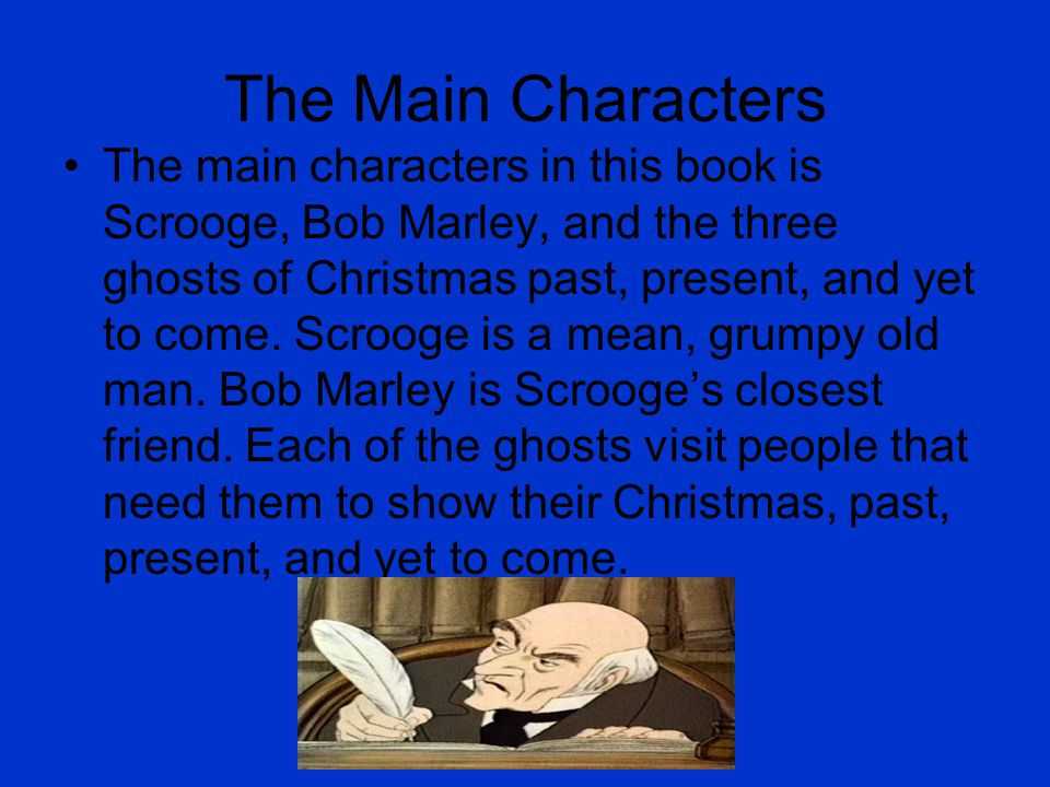 The Main Characters The main characters in this book is Scrooge, Bob Marley, and the three ghosts of Christmas past, present, and yet to come.
