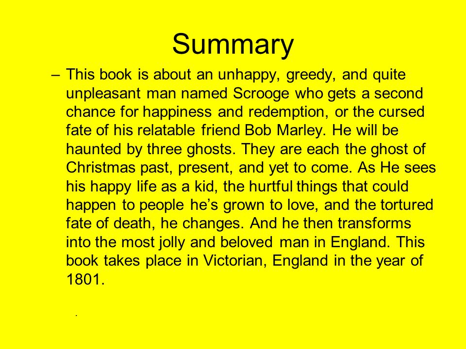 Summary –This book is about an unhappy, greedy, and quite unpleasant man named Scrooge who gets a second chance for happiness and redemption, or the cursed fate of his relatable friend Bob Marley.