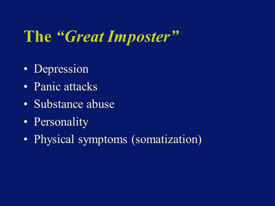 The Great Imposter Depression Panic attacks Substance abuse Personality Physical symptoms (somatization)