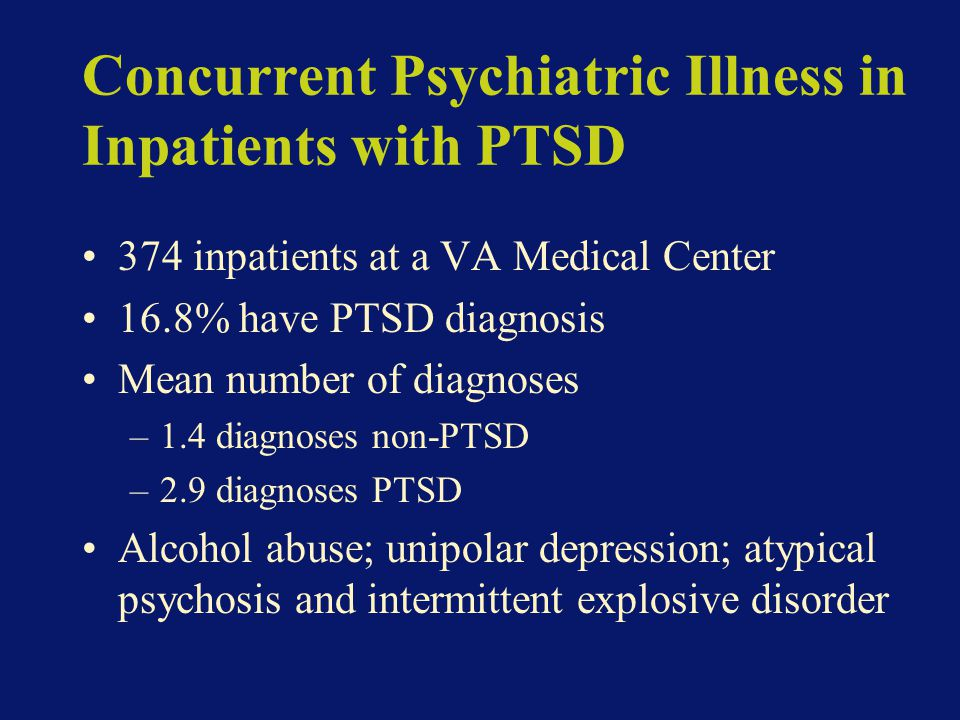 Concurrent Psychiatric Illness in Inpatients with PTSD 374 inpatients at a VA Medical Center 16.8% have PTSD diagnosis Mean number of diagnoses –1.4 diagnoses non-PTSD –2.9 diagnoses PTSD Alcohol abuse; unipolar depression; atypical psychosis and intermittent explosive disorder