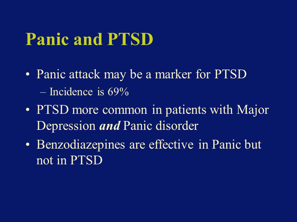 Panic and PTSD Panic attack may be a marker for PTSD –Incidence is 69% PTSD more common in patients with Major Depression and Panic disorder Benzodiazepines are effective in Panic but not in PTSD
