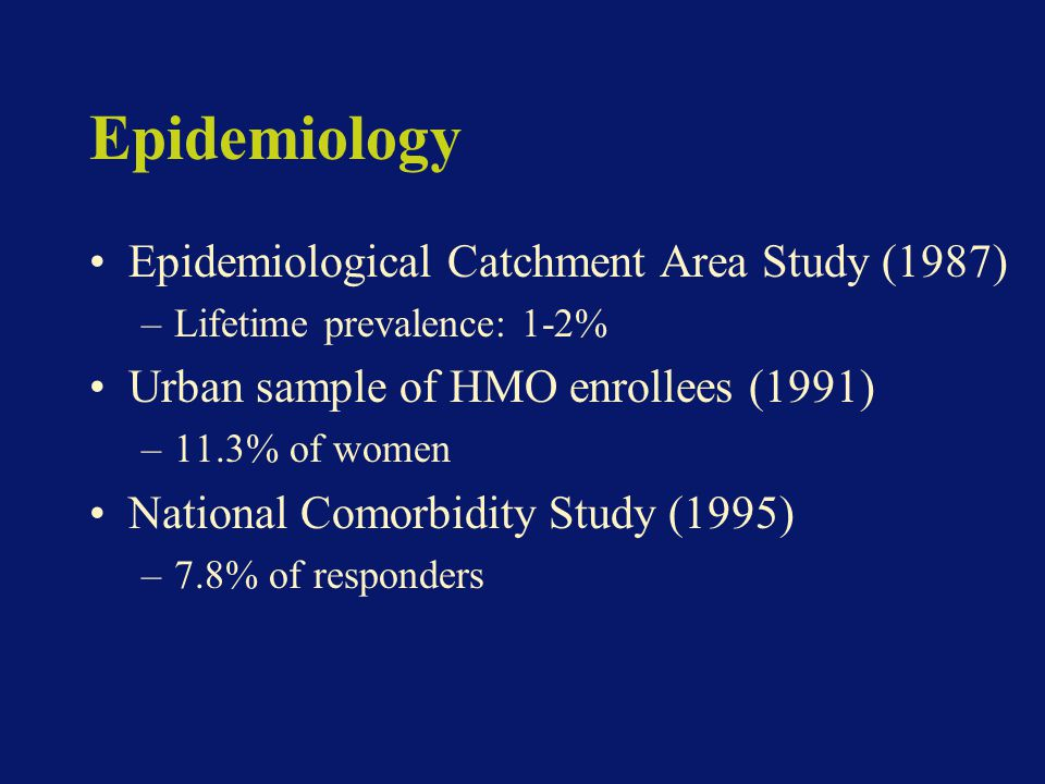 Epidemiology Epidemiological Catchment Area Study (1987) –Lifetime prevalence: 1-2% Urban sample of HMO enrollees (1991) –11.3% of women National Comorbidity Study (1995) –7.8% of responders