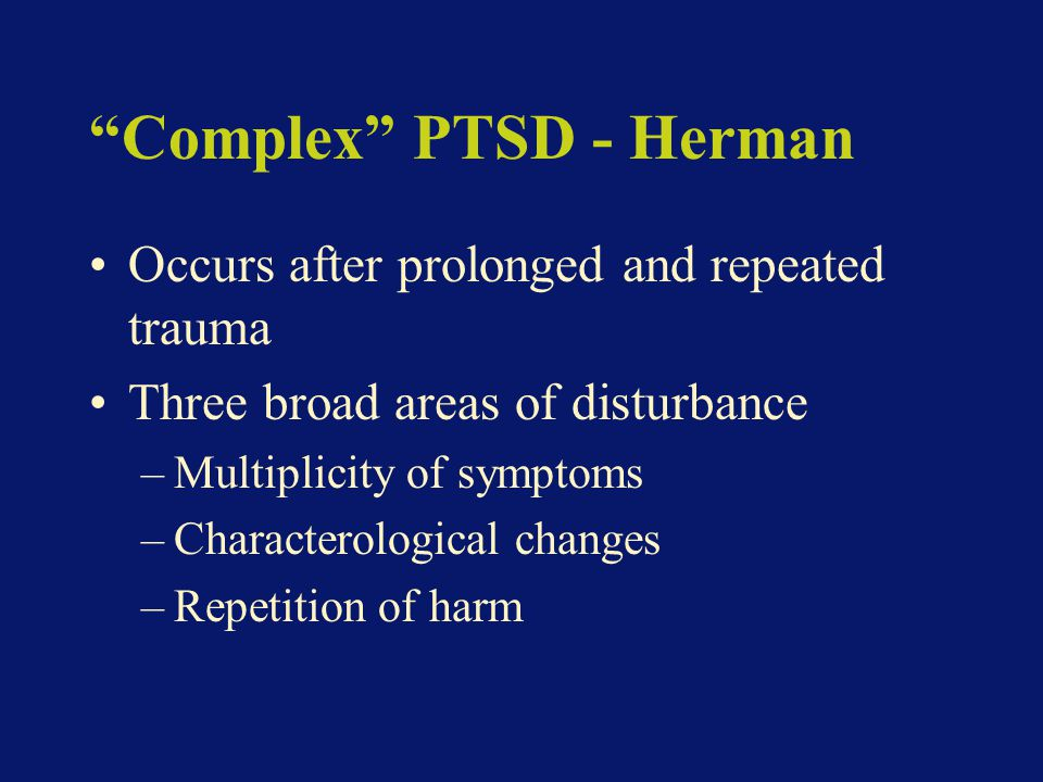 Complex PTSD - Herman Occurs after prolonged and repeated trauma Three broad areas of disturbance –Multiplicity of symptoms –Characterological changes –Repetition of harm