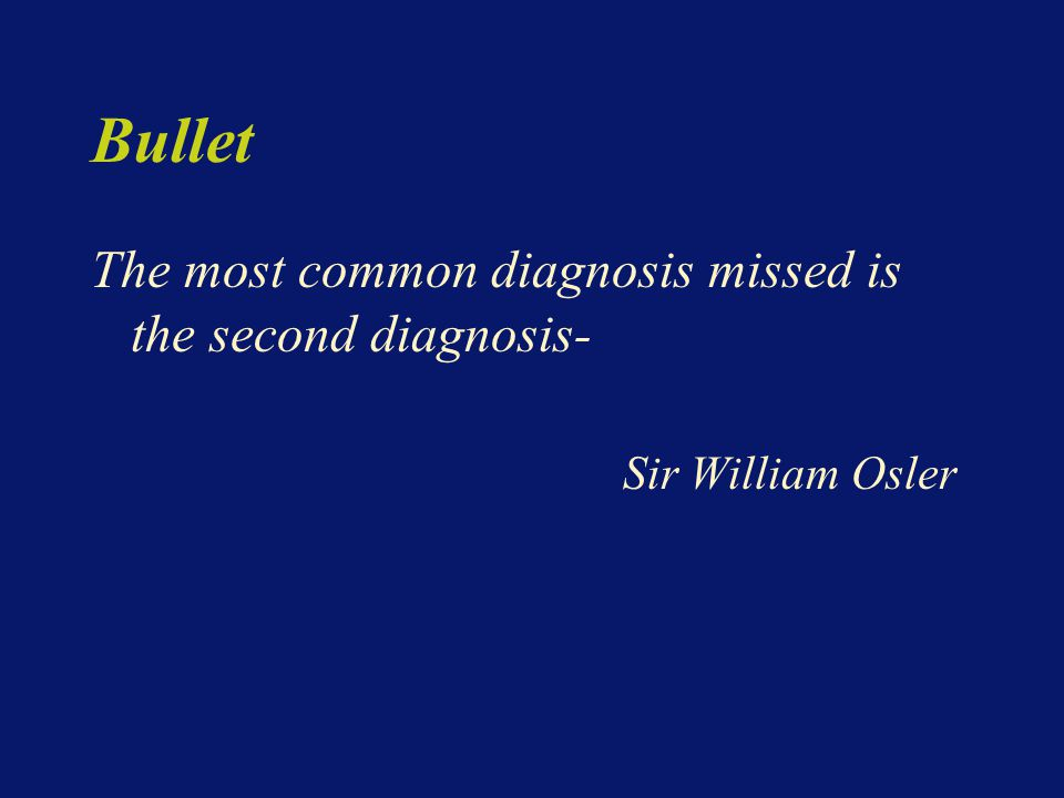 Bullet The most common diagnosis missed is the second diagnosis- Sir William Osler