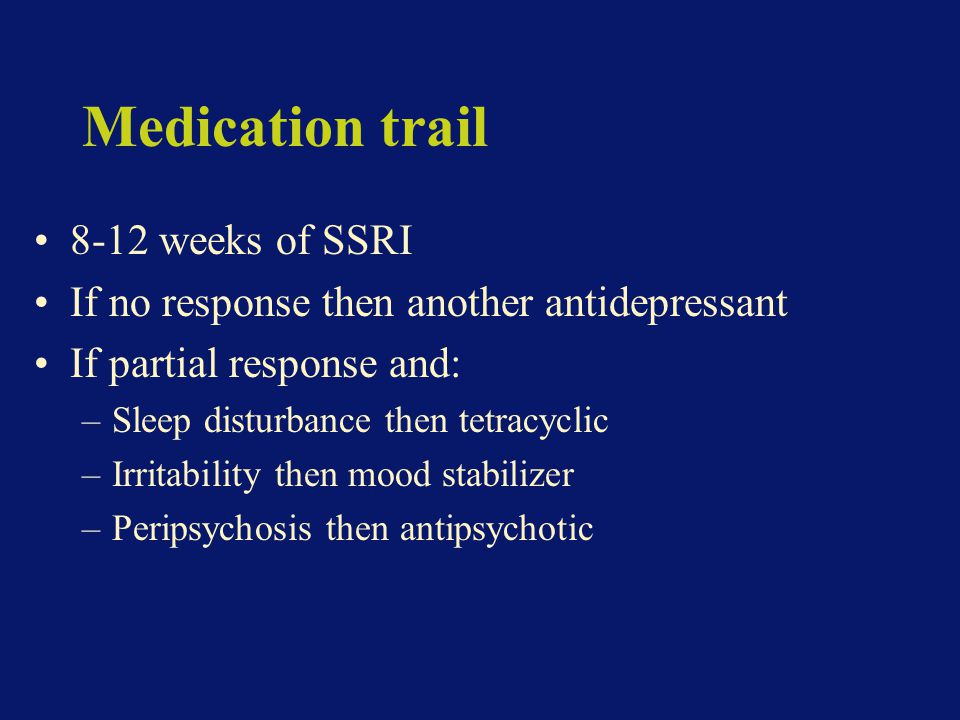 Medication trail 8-12 weeks of SSRI If no response then another antidepressant If partial response and: –Sleep disturbance then tetracyclic –Irritability then mood stabilizer –Peripsychosis then antipsychotic