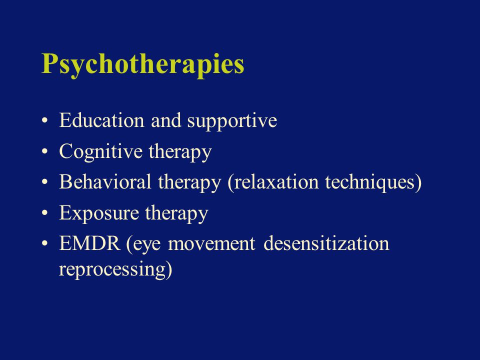 Psychotherapies Education and supportive Cognitive therapy Behavioral therapy (relaxation techniques) Exposure therapy EMDR (eye movement desensitization reprocessing)