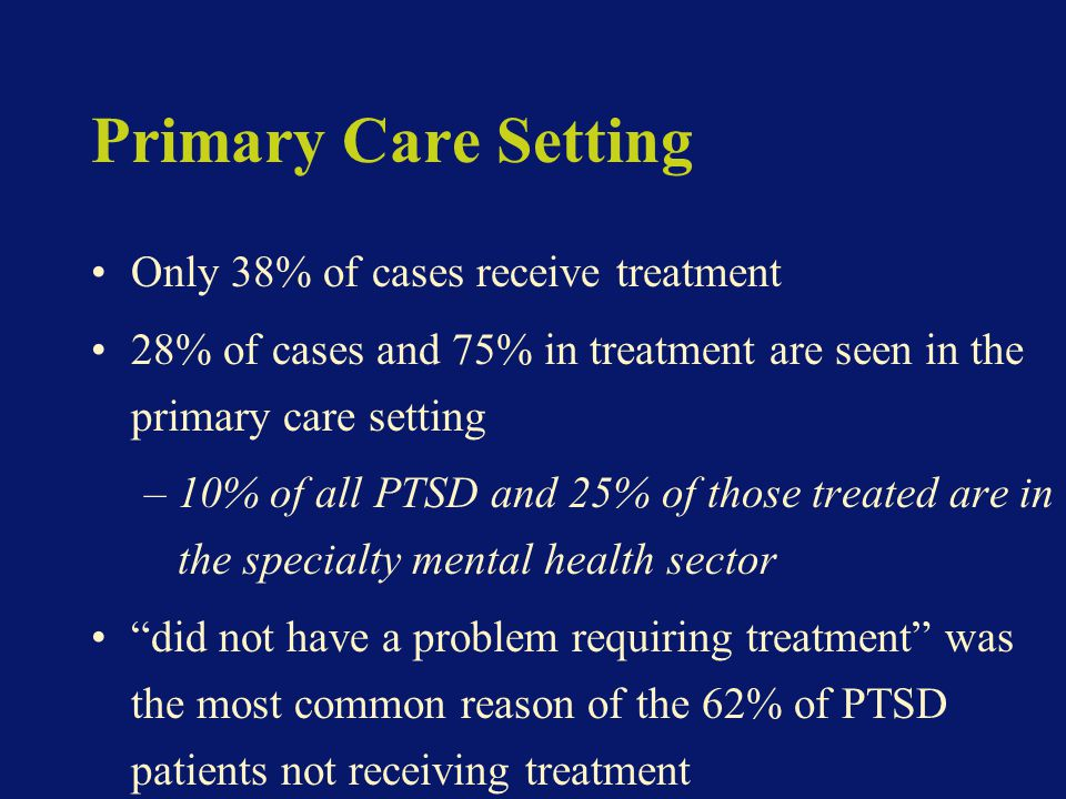 Primary Care Setting Only 38% of cases receive treatment 28% of cases and 75% in treatment are seen in the primary care setting –10% of all PTSD and 25% of those treated are in the specialty mental health sector did not have a problem requiring treatment was the most common reason of the 62% of PTSD patients not receiving treatment