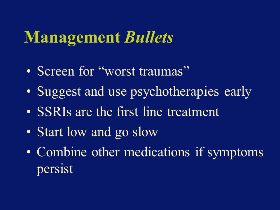 Management Bullets Screen for worst traumas Suggest and use psychotherapies early SSRIs are the first line treatment Start low and go slow Combine other medications if symptoms persist