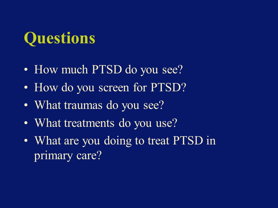 Questions How much PTSD do you see. How do you screen for PTSD.