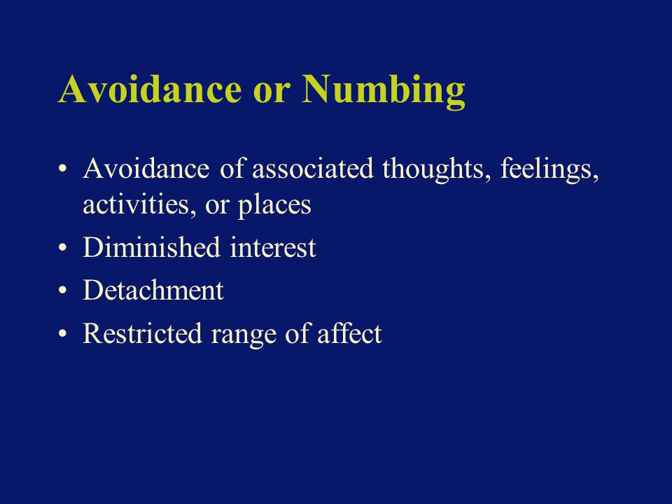 Avoidance or Numbing Avoidance of associated thoughts, feelings, activities, or places Diminished interest Detachment Restricted range of affect
