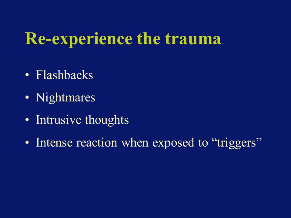 Re-experience the trauma Flashbacks Nightmares Intrusive thoughts Intense reaction when exposed to triggers