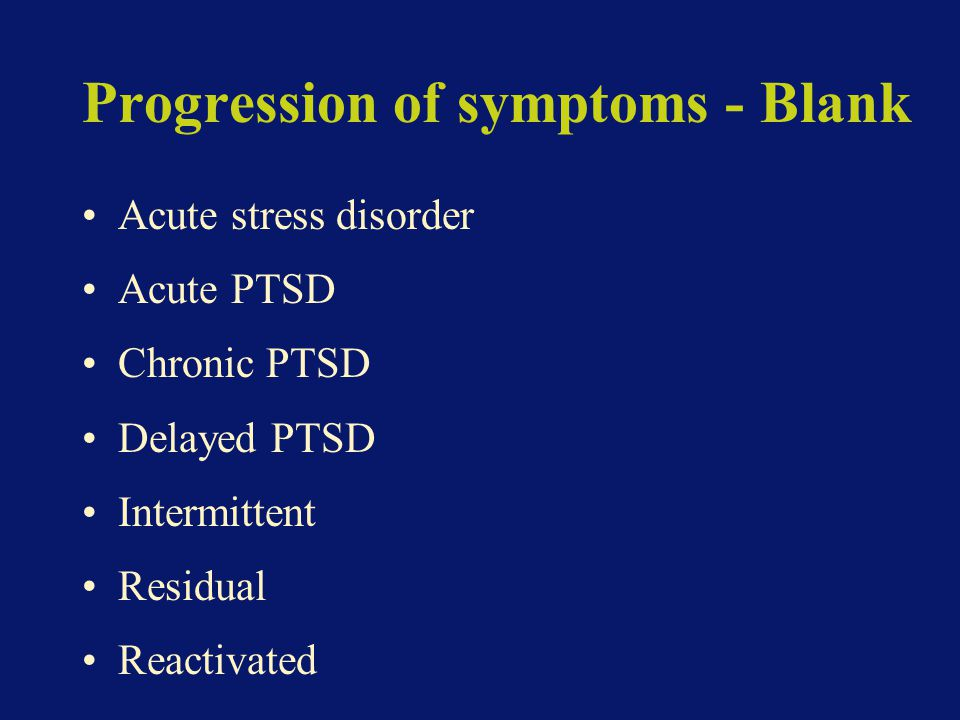 Progression of symptoms - Blank Acute stress disorder Acute PTSD Chronic PTSD Delayed PTSD Intermittent Residual Reactivated